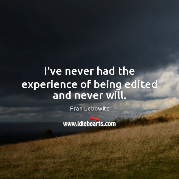 I've never had the experience of being edited and never will. Fran Lebowitz Picture Quote