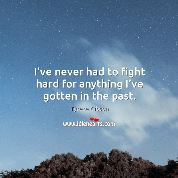 Image, I've never had to fight hard for anything I've gotten in the past.