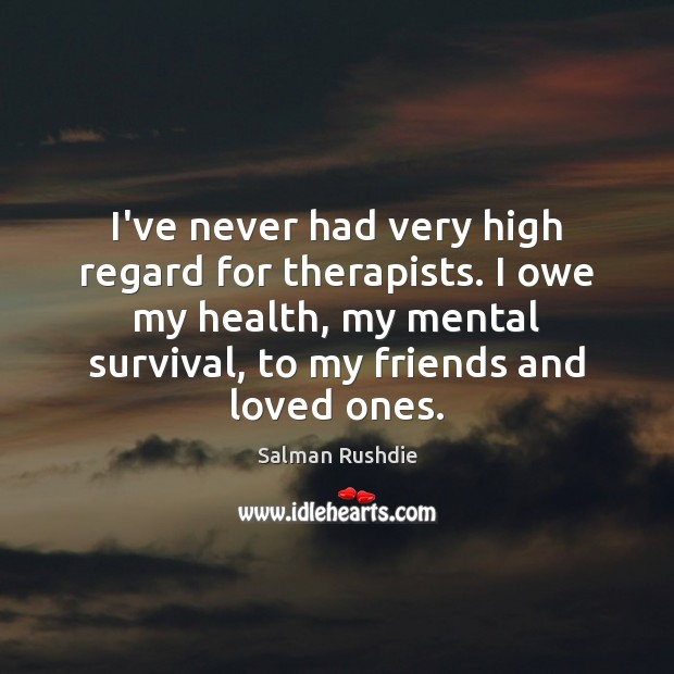 I've never had very high regard for therapists. I owe my health, Salman Rushdie Picture Quote