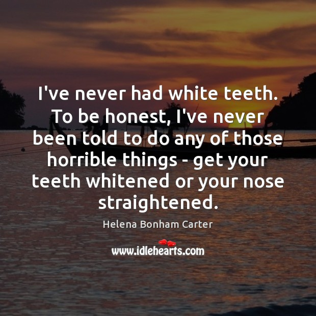 Image, I've never had white teeth. To be honest, I've never been told