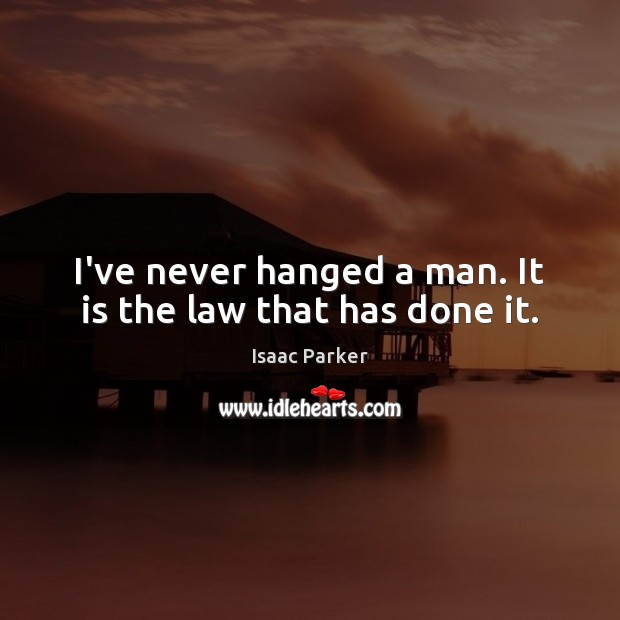 I've never hanged a man. It is the law that has done it. Image
