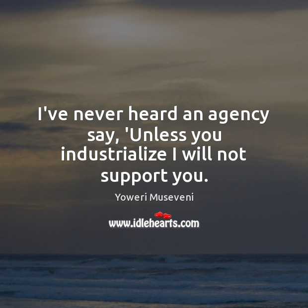 I've never heard an agency say, 'Unless you industrialize I will not support you. Image