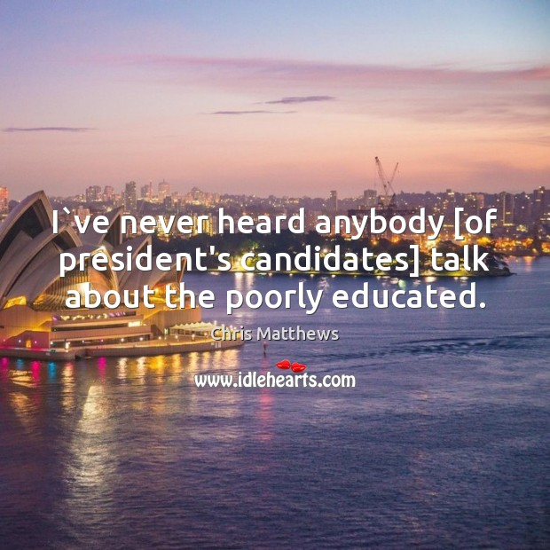 I`ve never heard anybody [of president's candidates] talk about the poorly educated. Chris Matthews Picture Quote