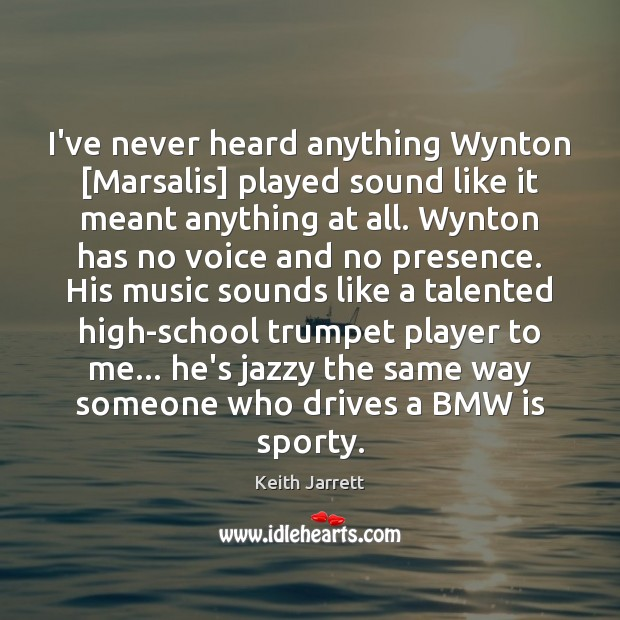 I've never heard anything Wynton [Marsalis] played sound like it meant anything Keith Jarrett Picture Quote