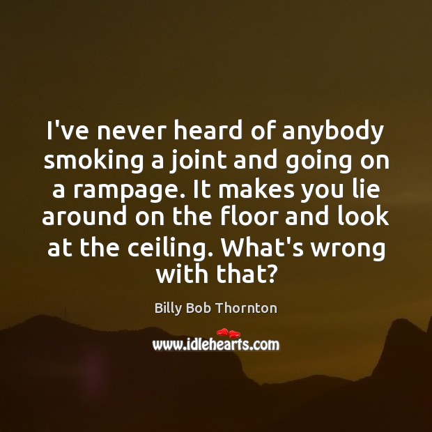 I've never heard of anybody smoking a joint and going on a Billy Bob Thornton Picture Quote
