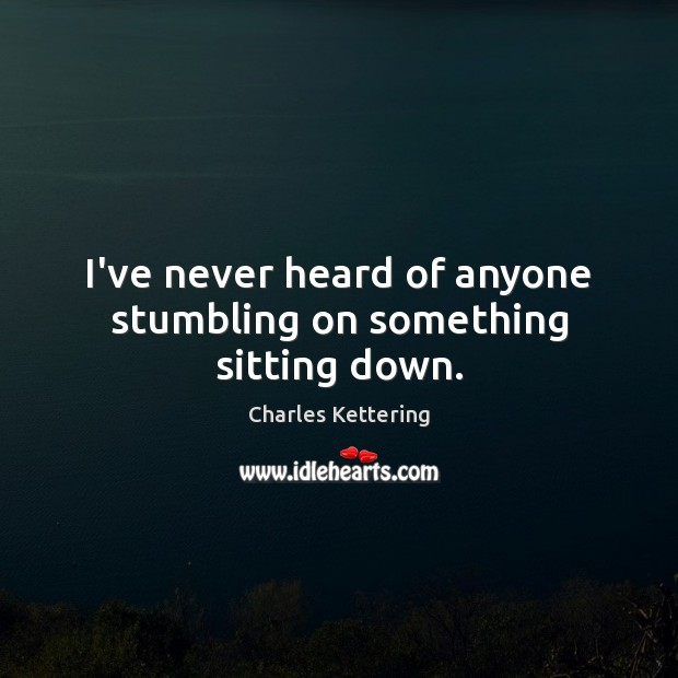 I've never heard of anyone stumbling on something sitting down. Charles Kettering Picture Quote