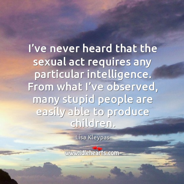 I've never heard that the sexual act requires any particular intelligence. Image