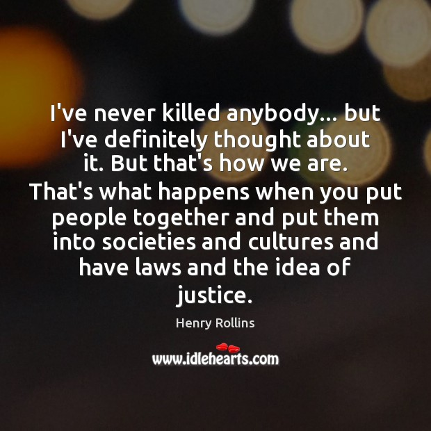 I've never killed anybody… but I've definitely thought about it. But that's Image