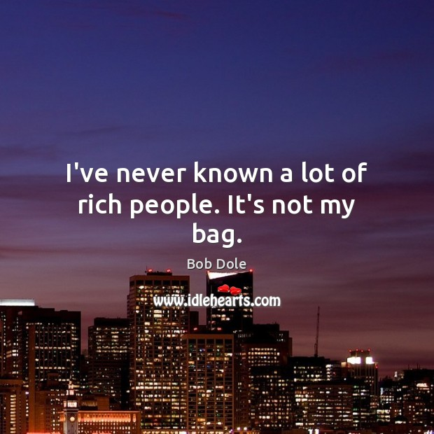 I've never known a lot of rich people. It's not my bag. Image
