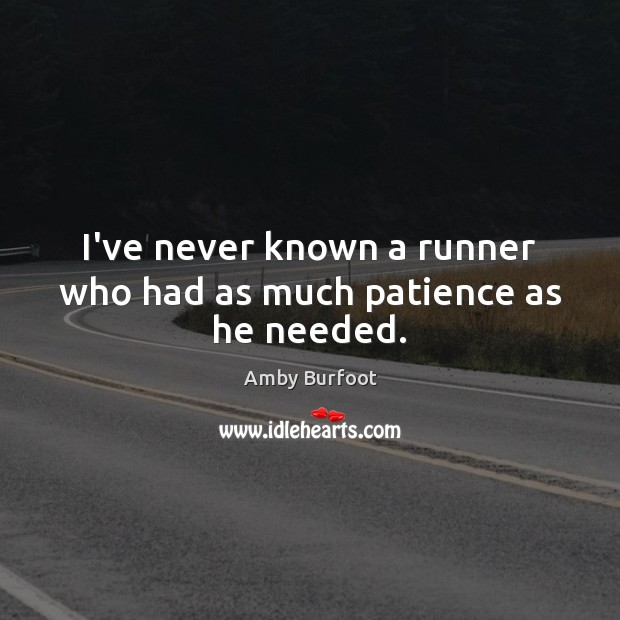 Image, I've never known a runner who had as much patience as he needed.