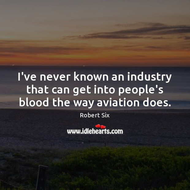 I've never known an industry that can get into people's blood the way aviation does. Image