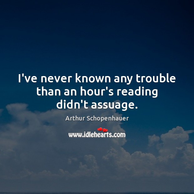 I've never known any trouble than an hour's reading didn't assuage. Image
