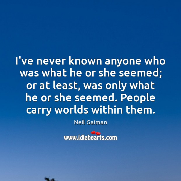 I've never known anyone who was what he or she seemed; or Neil Gaiman Picture Quote