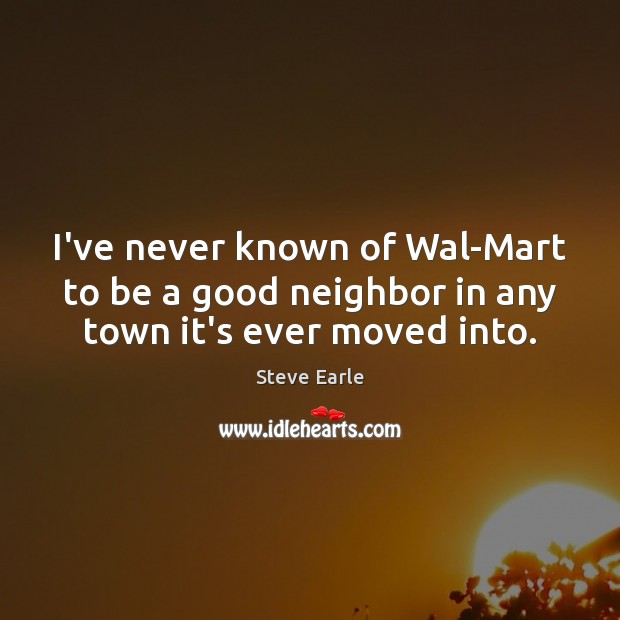 I've never known of Wal-Mart to be a good neighbor in any town it's ever moved into. Steve Earle Picture Quote