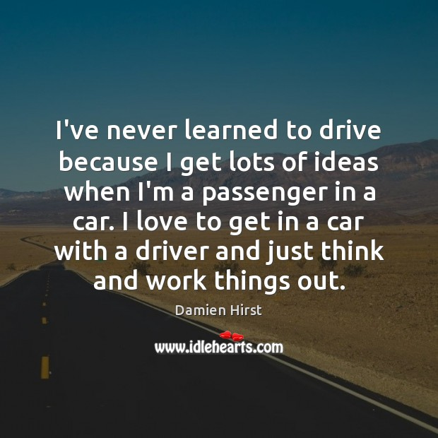I've never learned to drive because I get lots of ideas when Damien Hirst Picture Quote