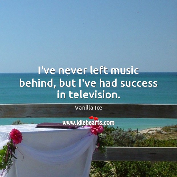 Image, I've never left music behind, but I've had success in television.