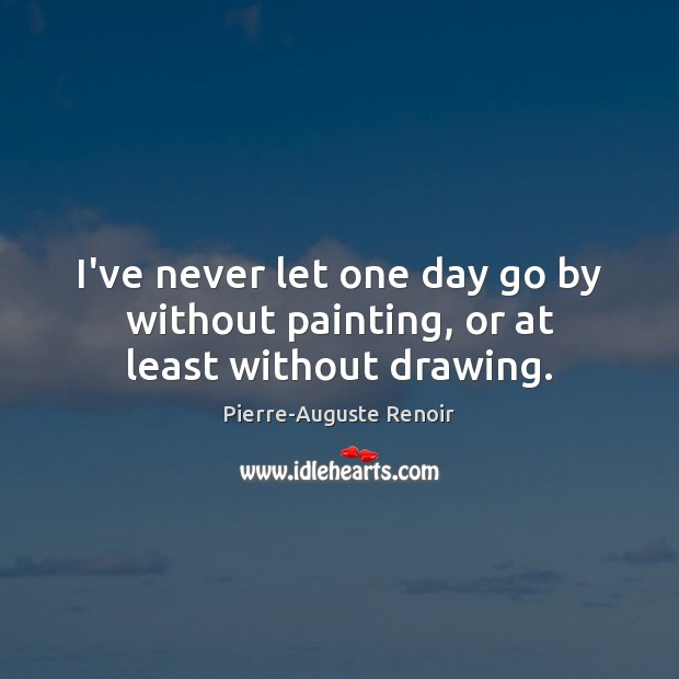 I've never let one day go by without painting, or at least without drawing. Pierre-Auguste Renoir Picture Quote