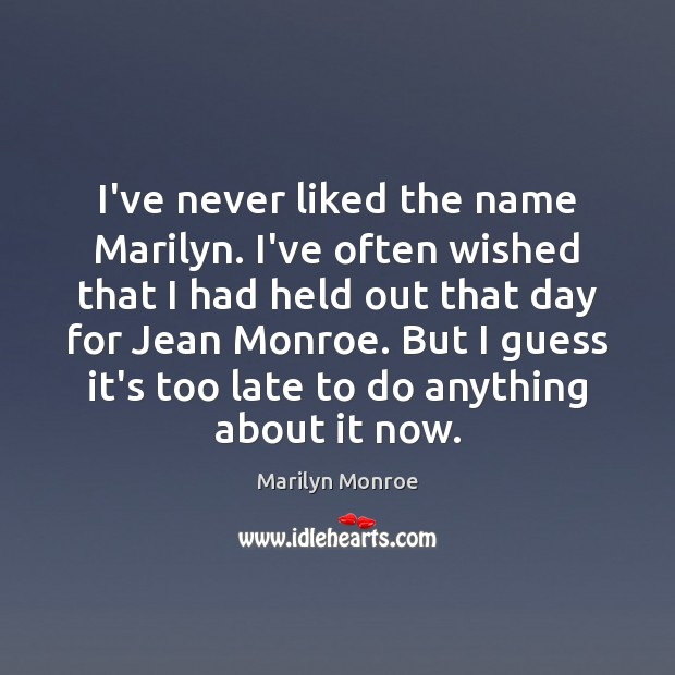 Image, I've never liked the name Marilyn. I've often wished that I had