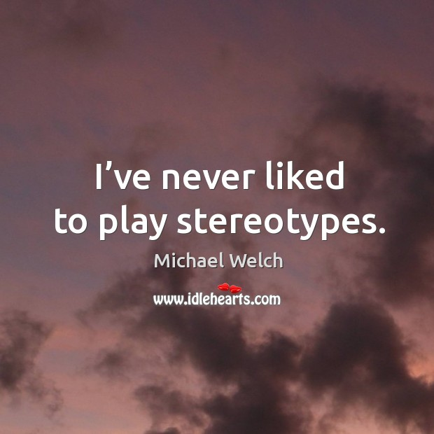I've never liked to play stereotypes. Image