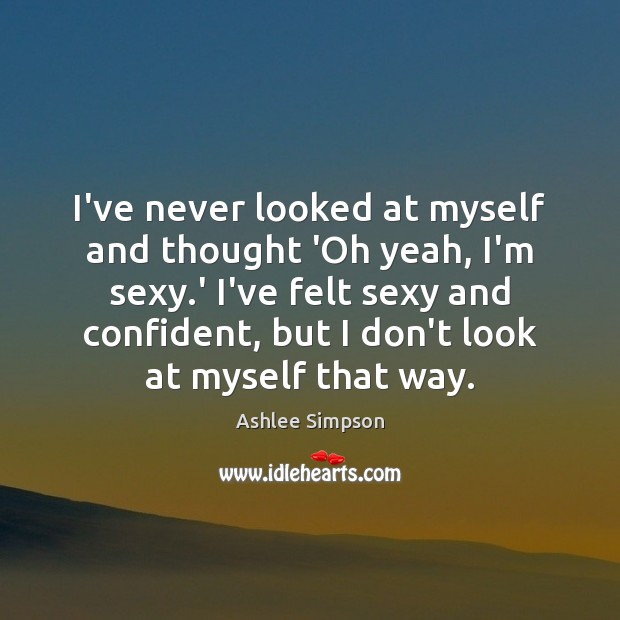 Image, I've never looked at myself and thought 'Oh yeah, I'm sexy.'