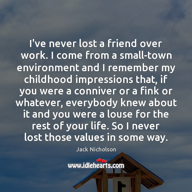 I've never lost a friend over work. I come from a small-town Jack Nicholson Picture Quote