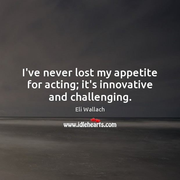 Image, I've never lost my appetite for acting; it's innovative and challenging.