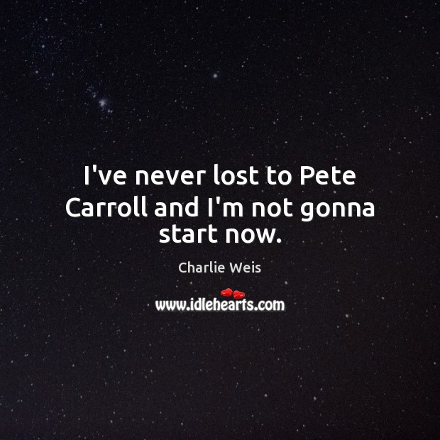 I've never lost to Pete Carroll and I'm not gonna start now. Image