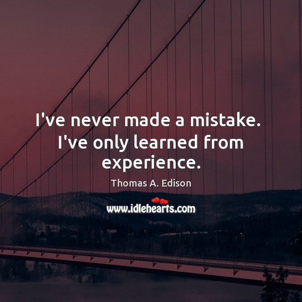 I've never made a mistake.  I've only learned from experience. Thomas A. Edison Picture Quote