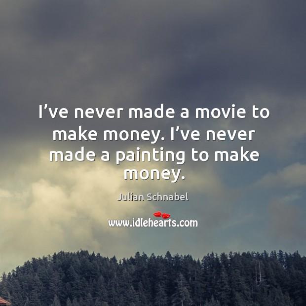 I've never made a movie to make money. I've never made a painting to make money. Image