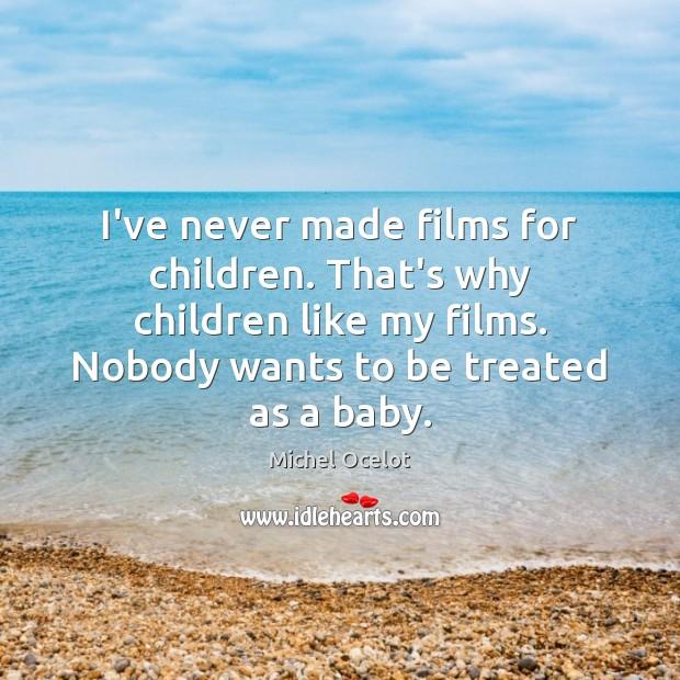 Image, I've never made films for children. That's why children like my films.