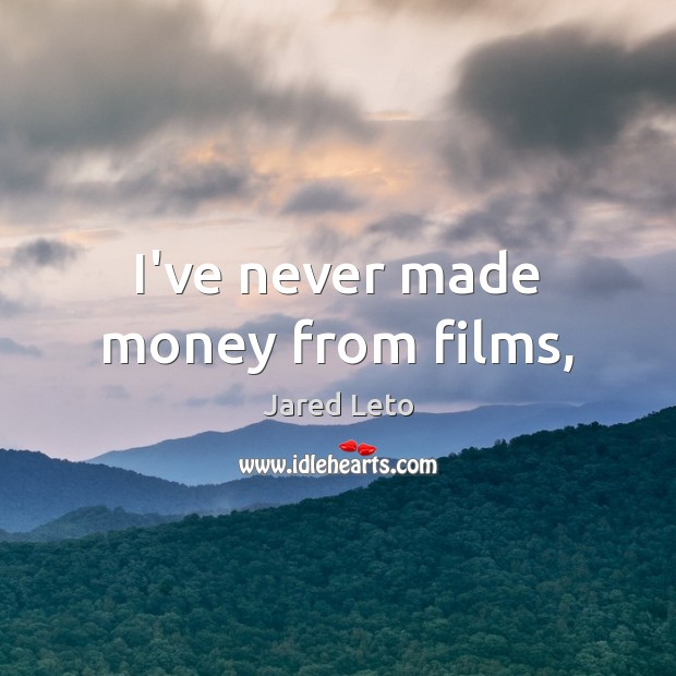 I've never made money from films, Jared Leto Picture Quote