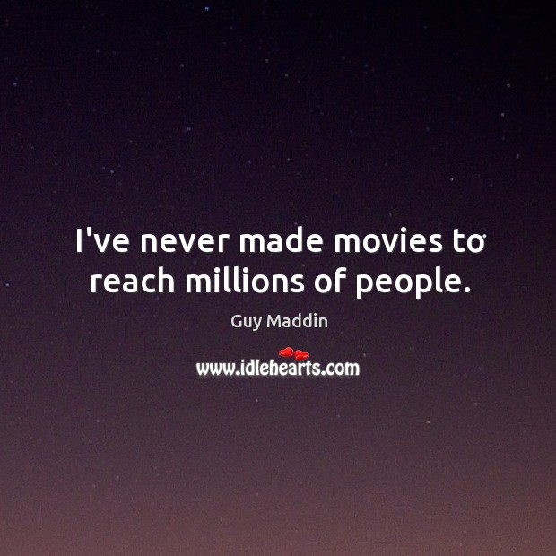 I've never made movies to reach millions of people. Image