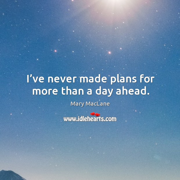 I've never made plans for more than a day ahead. Image