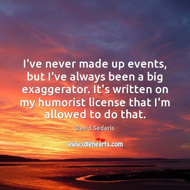I've never made up events, but I've always been a big exaggerator. David Sedaris Picture Quote