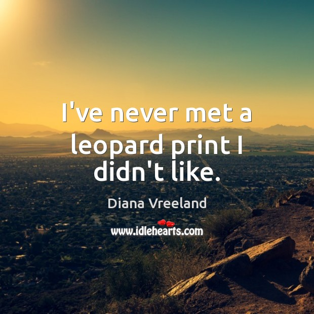 I've never met a leopard print I didn't like. Diana Vreeland Picture Quote