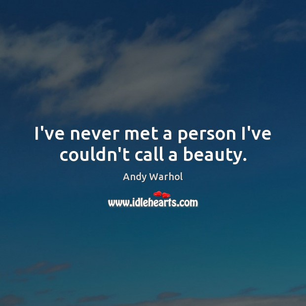 Image, I've never met a person I've couldn't call a beauty.