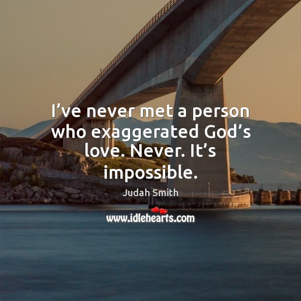 I've never met a person who exaggerated God's love. Never. It's impossible. Judah Smith Picture Quote