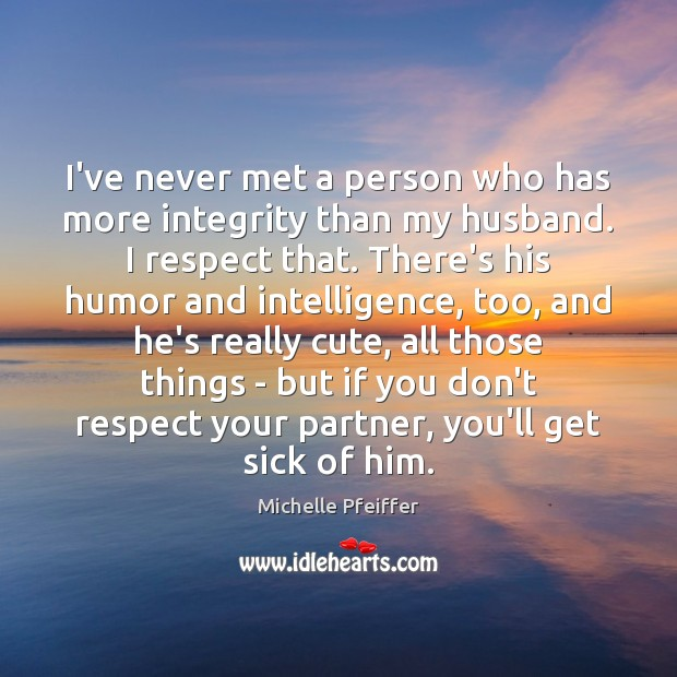 I've never met a person who has more integrity than my husband. Michelle Pfeiffer Picture Quote