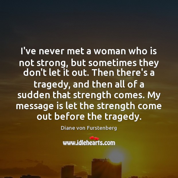 Image, I've never met a woman who is not strong, but sometimes they