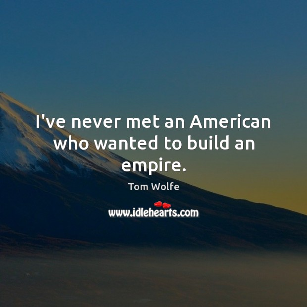 I've never met an American who wanted to build an empire. Image