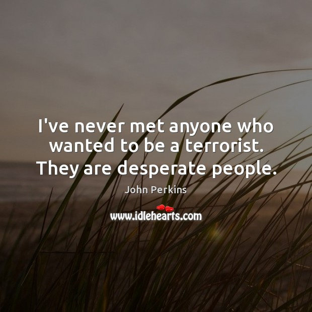 I've never met anyone who wanted to be a terrorist. They are desperate people. Image