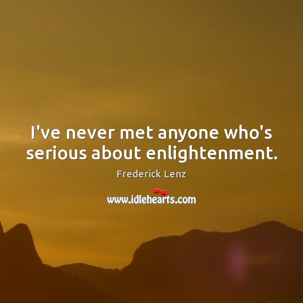 Image, I've never met anyone who's serious about enlightenment.