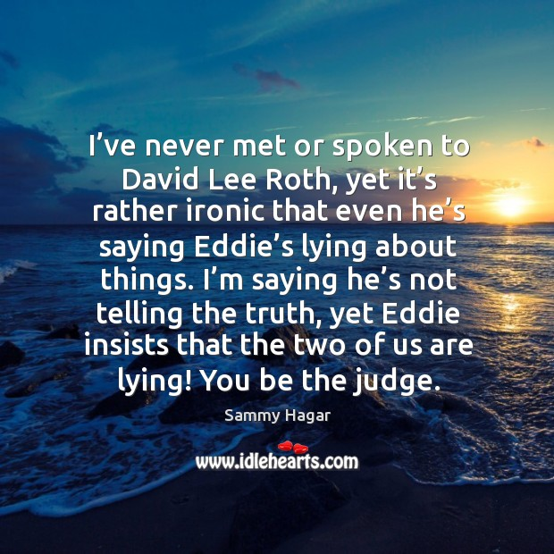 Image, I've never met or spoken to david lee roth, yet it's rather ironic that even