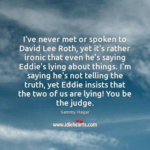 I've never met or spoken to David Lee Roth, yet it's rather Sammy Hagar Picture Quote