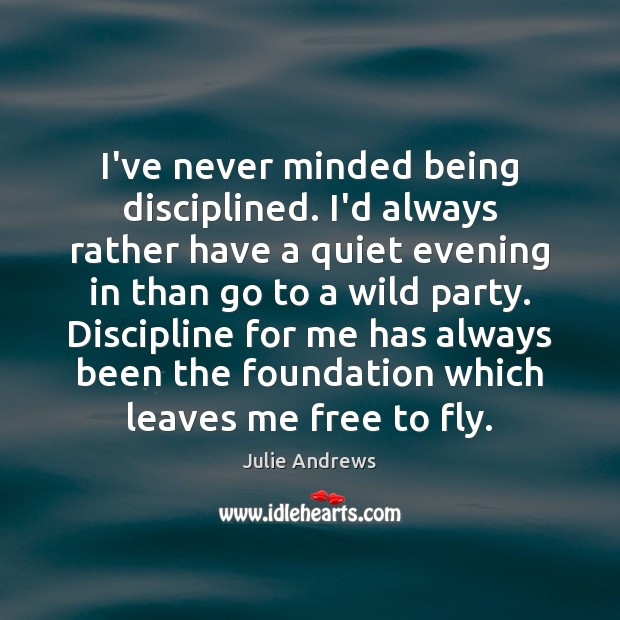 I've never minded being disciplined. I'd always rather have a quiet evening Julie Andrews Picture Quote