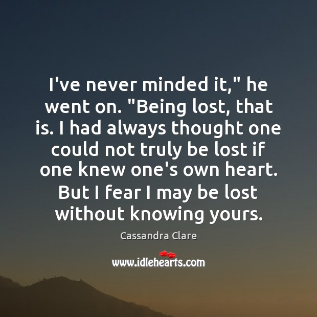 """Image, I've never minded it,"""" he went on. """"Being lost, that is. I"""
