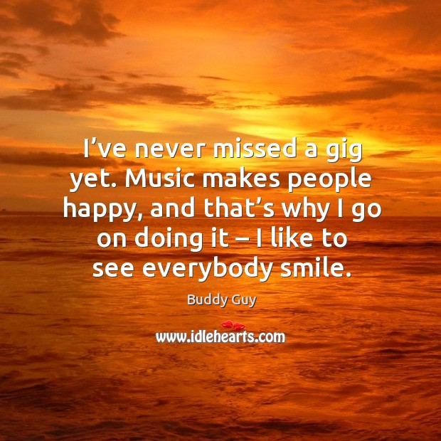 I've never missed a gig yet. Music makes people happy, and that's why I go on doing it Image