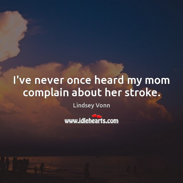 I've never once heard my mom complain about her stroke. Lindsey Vonn Picture Quote
