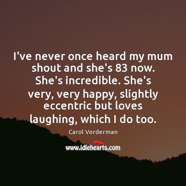 I've never once heard my mum shout and she's 83 now. She's incredible. Image