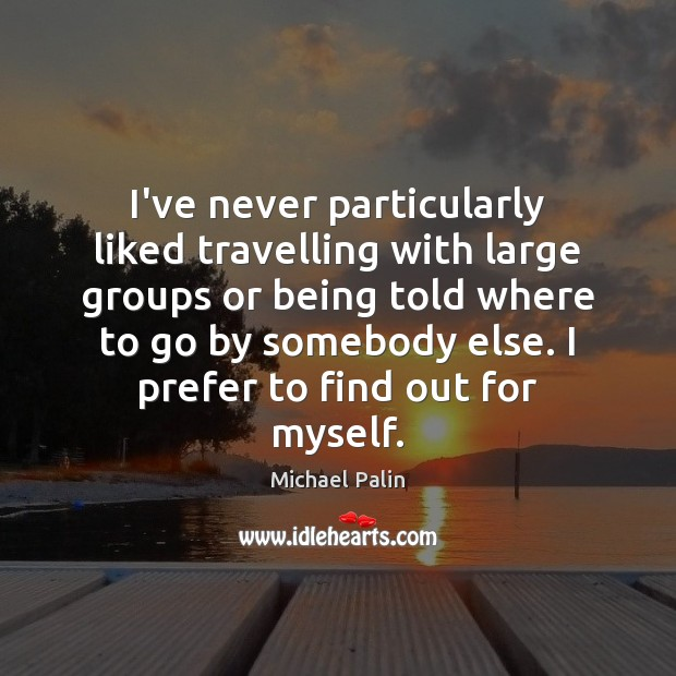 I've never particularly liked travelling with large groups or being told where Michael Palin Picture Quote